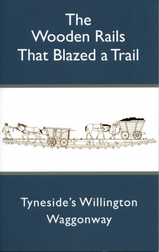 the Wooden Rails That Blazed a Trail - Tyneside's Willington Waggonway
